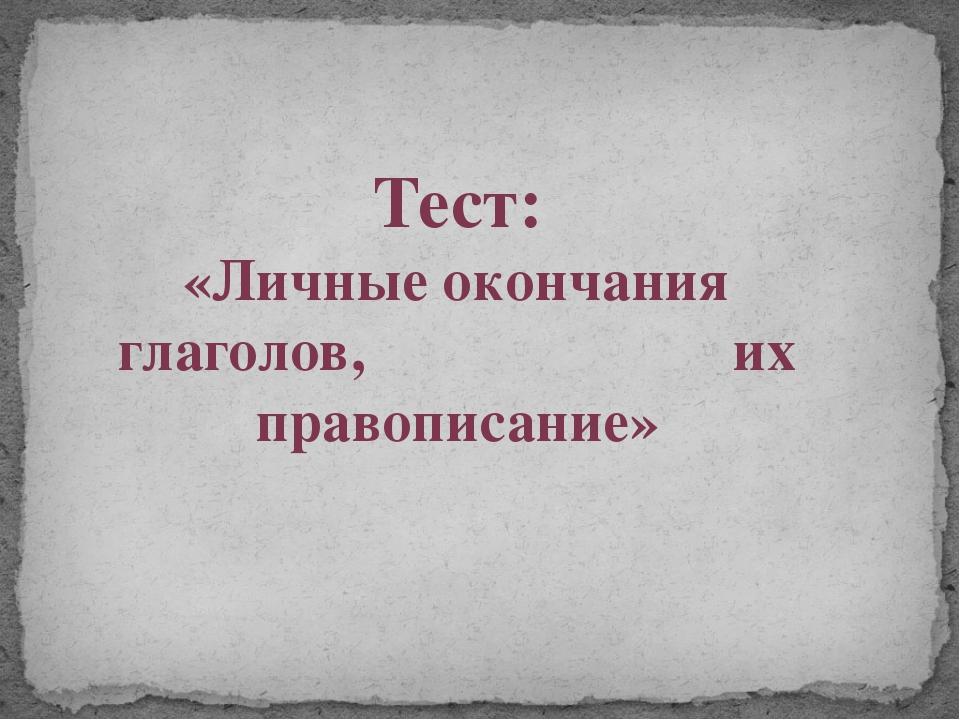 Тест: «Личные окончания глаголов, их правописание»