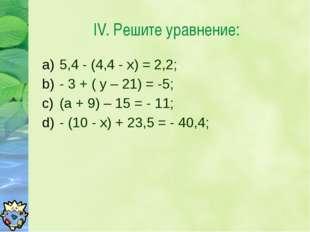5,4 - (4,4 - х) = 2,2; - 3 + ( у – 21) = -5; (а + 9) – 15 = - 11; - (10 - х)