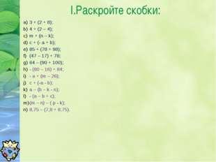 I.Раскройте скобки: 3 + (2 + 8); 4 + (2 – 4); m + (n – k); с + (- a + b); 85