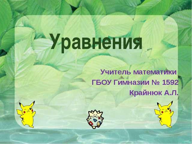 Уравнения Учитель математики ГБОУ Гимназии № 1592 Крайнюк А.Л.