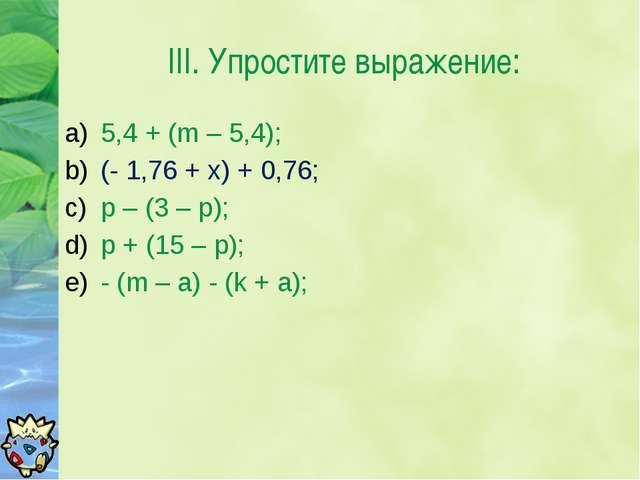 III. Упростите выражение: 5,4 + (m – 5,4); (- 1,76 + x) + 0,76; p – (3 – p);...