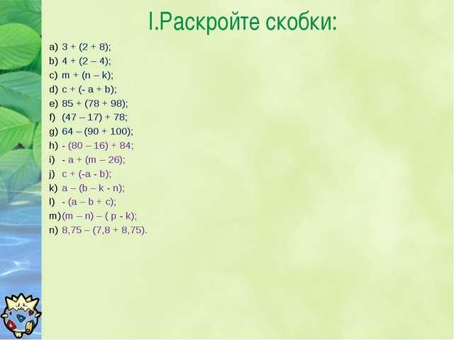 I.Раскройте скобки: 3 + (2 + 8); 4 + (2 – 4); m + (n – k); с + (- a + b); 85...
