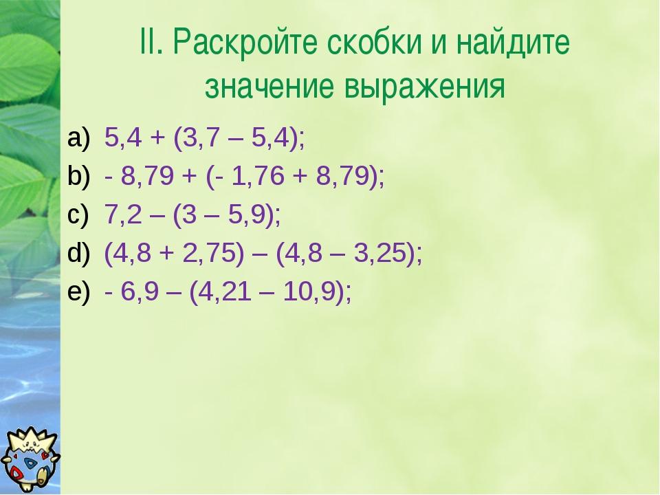 II. Раскройте скобки и найдите значение выражения 5,4 + (3,7 – 5,4); - 8,79 +...