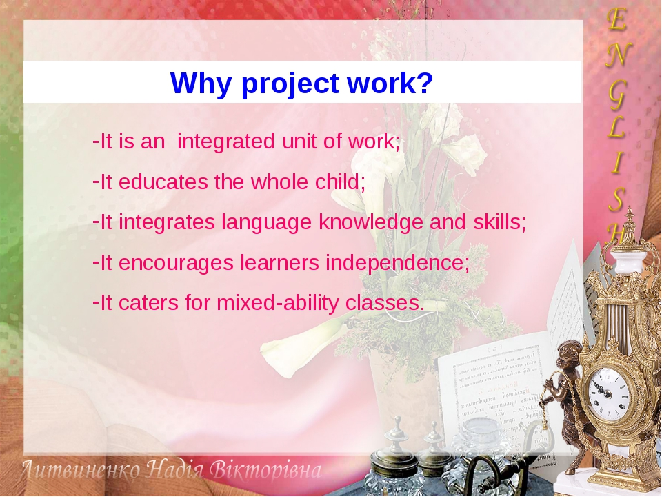 Why project work? It is an integrated unit of work; It educates the whole chi...