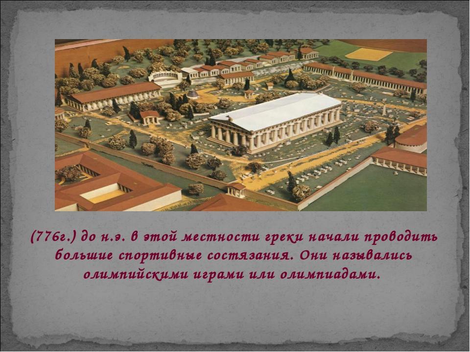 (776г.) до н.э. в этой местности греки начали проводить большие спортивные со...