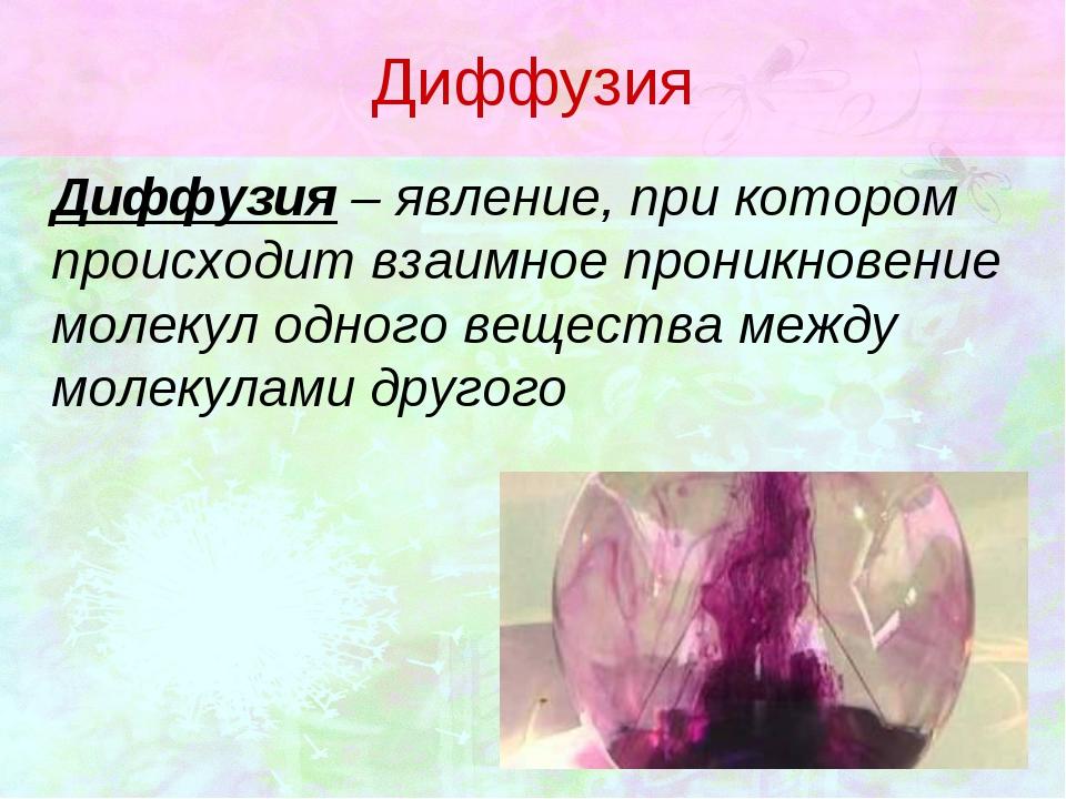 Диффузия Диффузия – явление, при котором происходит взаимное проникновение м...