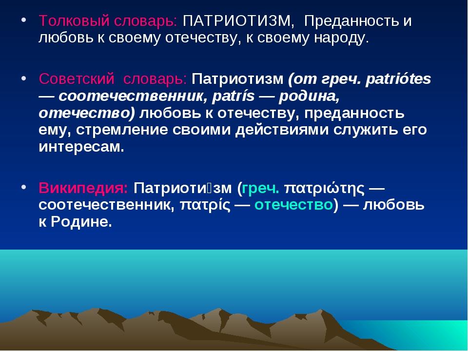 Толковый словарь: ПАТРИОТИЗМ, Преданность и любовь к своему отечеству, к свое...