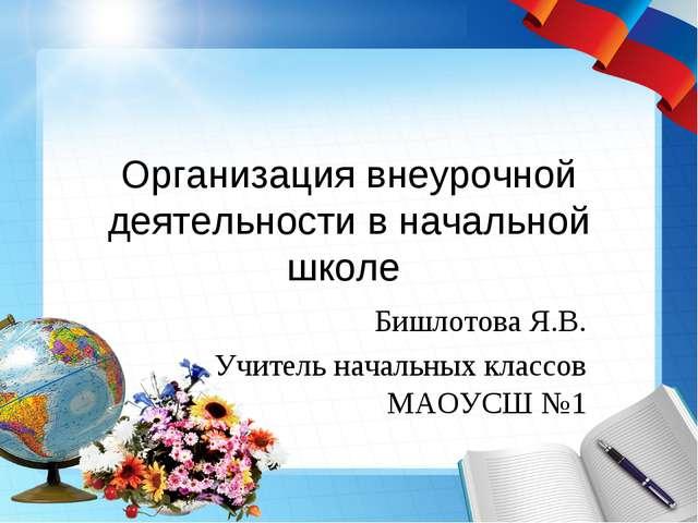 Организация внеурочной деятельности в начальной школе Бишлотова Я.В. Учитель...