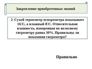 Закрепление приобретенных знаний 2. Сухой термометр психрометра показывает 16