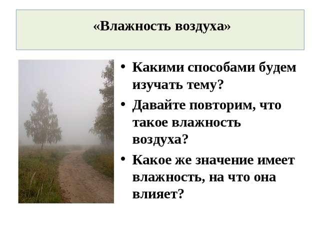 Какими способами будем изучать тему? Давайте повторим, что такое влажность во...