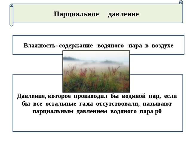 Парциальное давление Влажность- содержание водяного пара в воздухе Давление,...