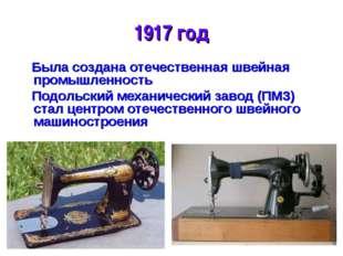 * 1917 год Была создана отечественная швейная промышленность Подольский механ