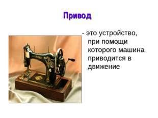 * Привод - это устройство, при помощи которого машина приводится в движение