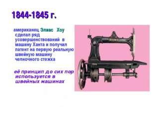 * 1844-1845 г. американец Элиас Хоу сделал ряд усовершенствований в машину Ха