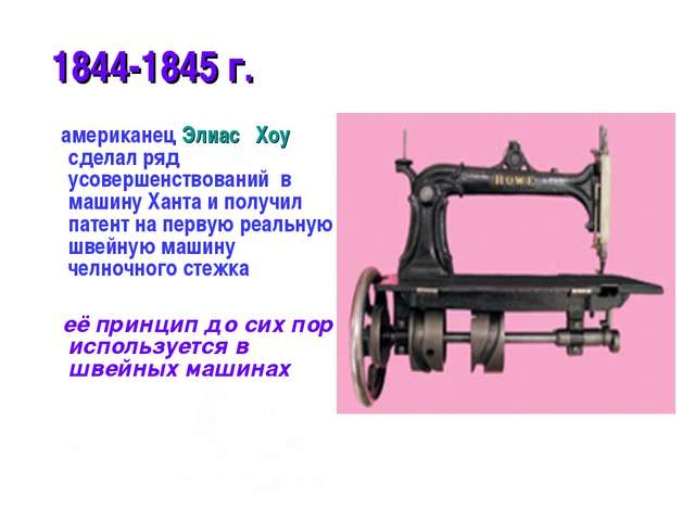 * 1844-1845 г. американец Элиас Хоу сделал ряд усовершенствований в машину Ха...
