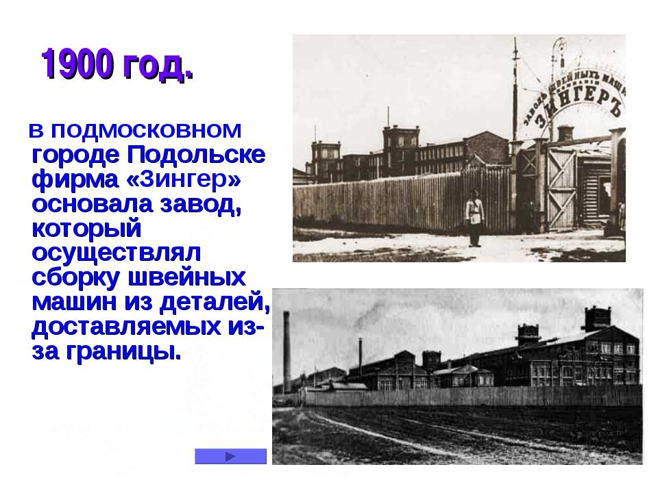 * 1900 год. в подмосковном городе Подольске фирма «Зингер» основала завод, ко...