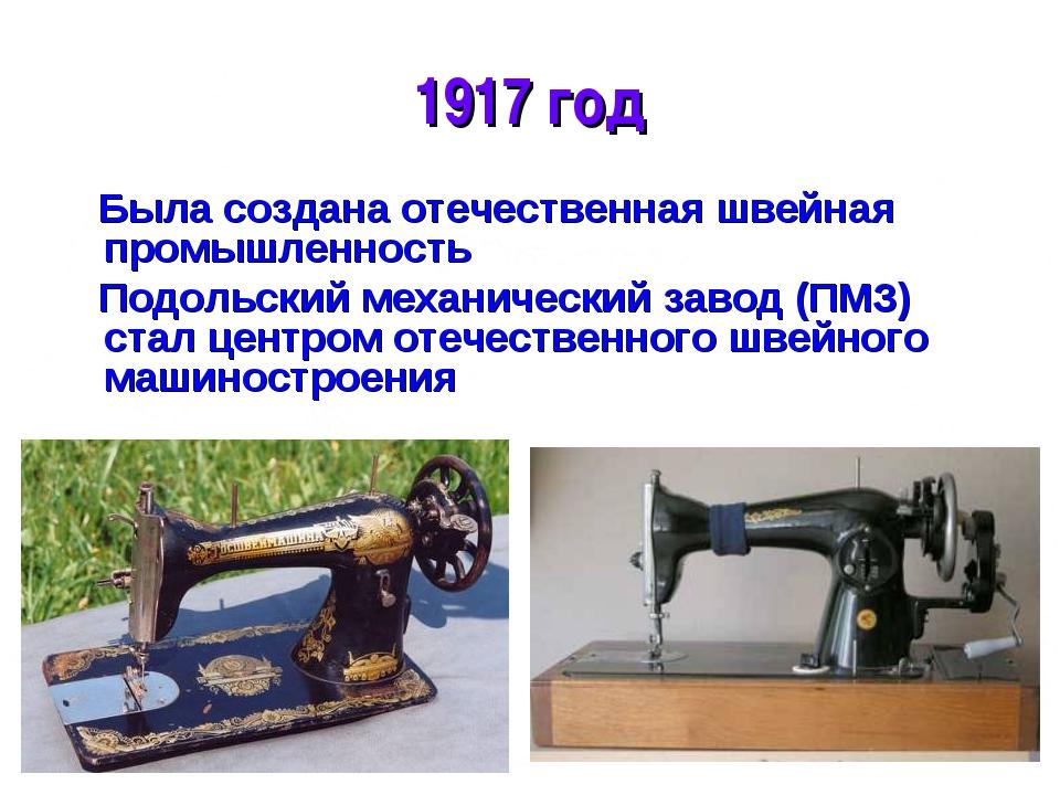 * 1917 год Была создана отечественная швейная промышленность Подольский механ...