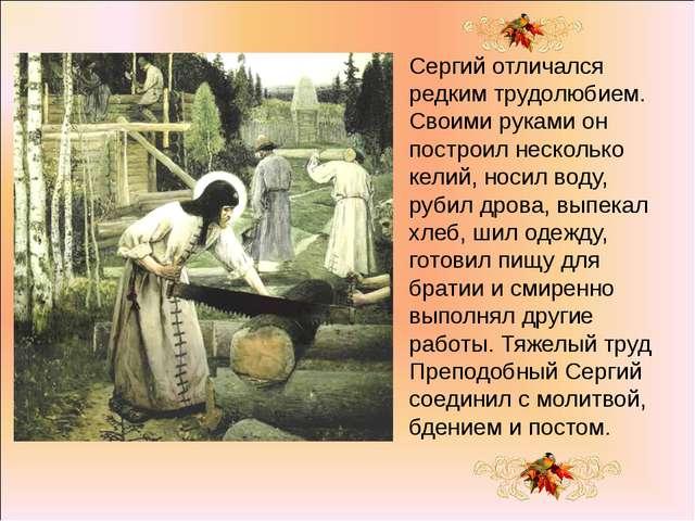 Сергий отличался редким трудолюбием. Своими руками он построил несколько кели...
