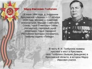 Фёдор Ива́нович Толбу́хин (16 июня 1894 года, д. Андроники Ярославской губерн