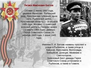 Па́вел Ива́нович Ба́тов (20 мая (1 июня) 1897 года, деревня Фелисово, Рыбинс