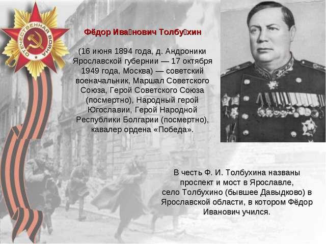 Фёдор Ива́нович Толбу́хин (16 июня 1894 года, д. Андроники Ярославской губерн...