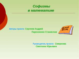 Софизмы в математике Руководитель проекта: Смирнова Светлана Юрьевна   Авт