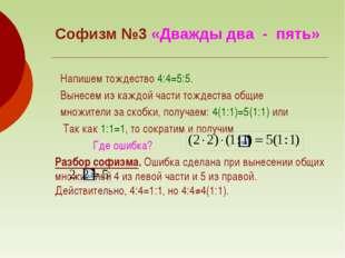 Софизм №3 «Дважды два - пять» Напишем тождество 4:4=5:5. Вынесем из каждой ча