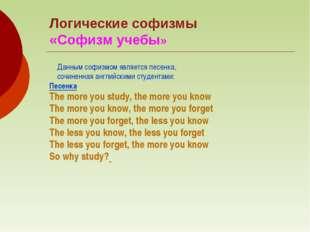 Логические софизмы «Софизм учебы» Данным софизмом является песенка, сочиненна