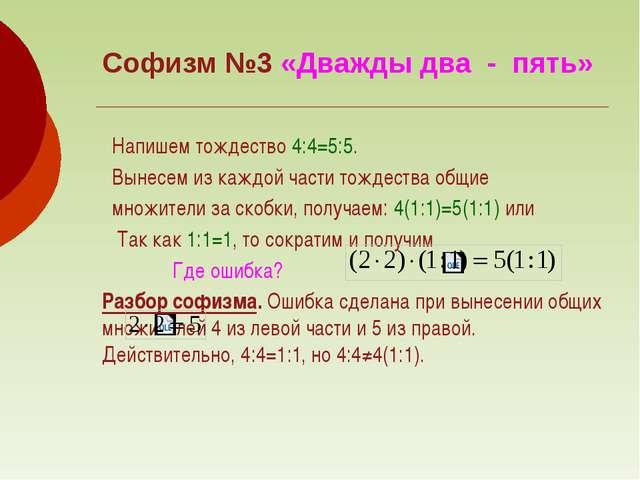 Софизм №3 «Дважды два - пять» Напишем тождество 4:4=5:5. Вынесем из каждой ча...