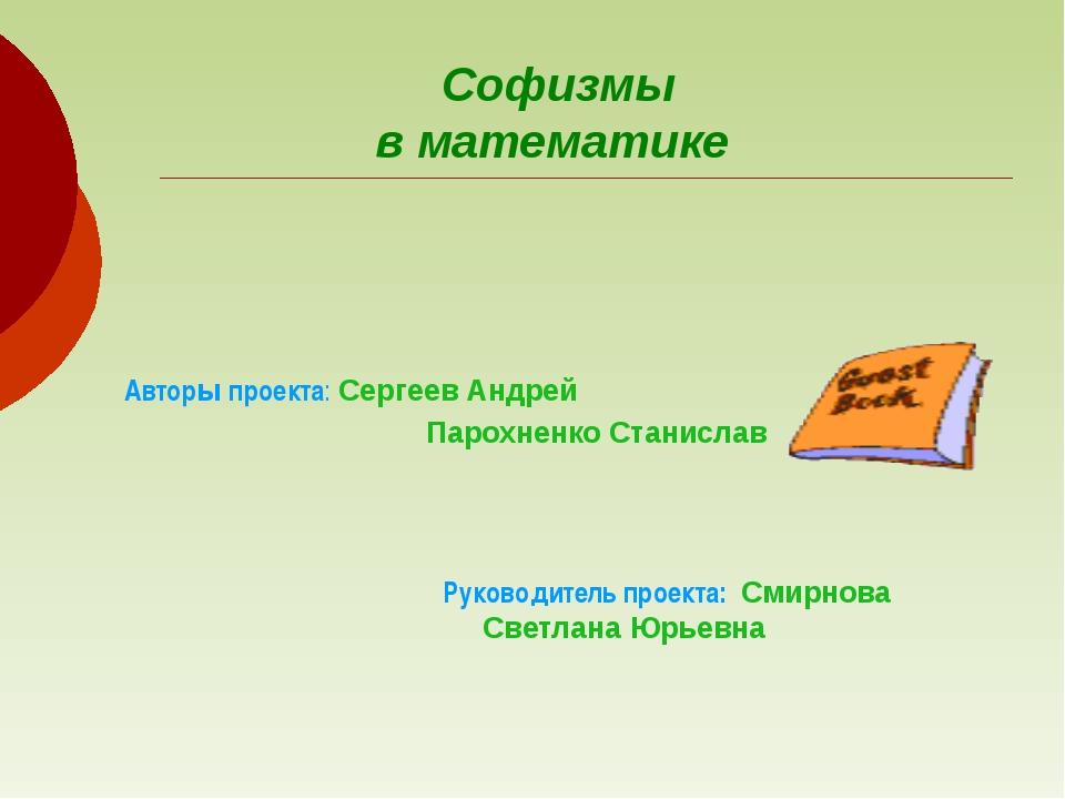 Софизмы в математике Руководитель проекта: Смирнова Светлана Юрьевна   Авт...