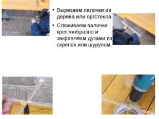 Вырезаем палочки из дерева или оргстекла. Слаживаем палочки крестообразно и з
