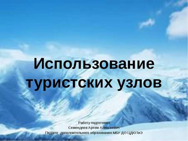 Использование туристских узлов Работу подготовил Семендяев Артем Алексеевич П...