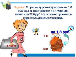 Задача4. Морковь дороже картофеля на 1,8 руб. за 3 кг картофеля и 4 кг морков