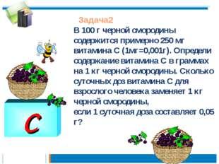 C Задача2 В 100 г черной смородины содержится примерно 250 мг витамина С (1мг