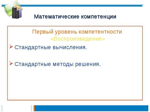 Математические компетенции Первый уровень компетентности «Воспроизведение» Ст...