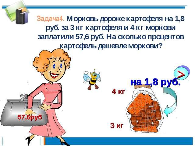 Задача4. Морковь дороже картофеля на 1,8 руб. за 3 кг картофеля и 4 кг морков...