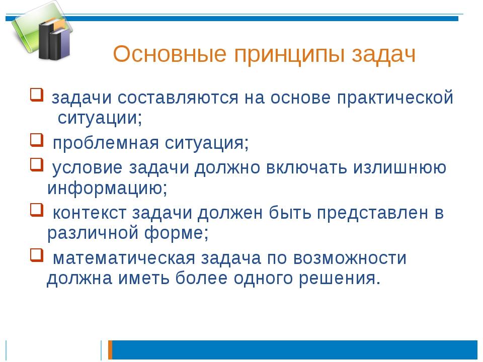 Основные принципы задач задачи составляются на основе практической ситуации;...