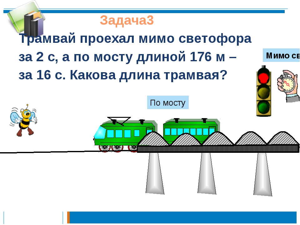 Задача3 Трамвай проехал мимо светофора за 2 с, а по мосту длиной 176 м – за...