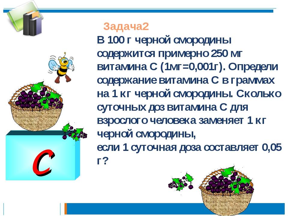 C Задача2 В 100 г черной смородины содержится примерно 250 мг витамина С (1мг...