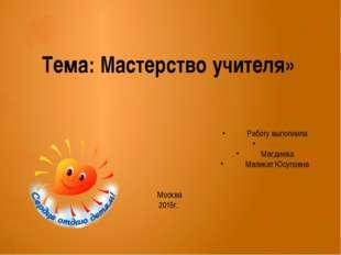 Тема: Мастерство учителя» Работу выполнила  Магдиева Маликат Юсуповна Мо