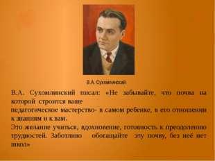 В.А. Сухомлинский писал: «Не забывайте, что почва на которой строится ваше пе