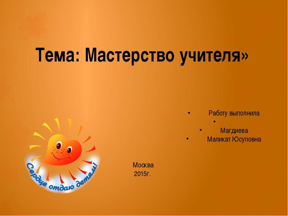 Тема: Мастерство учителя» Работу выполнила  Магдиева Маликат Юсуповна Мо...