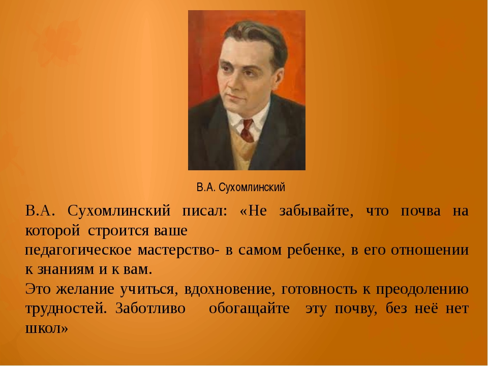 В.А. Сухомлинский писал: «Не забывайте, что почва на которой строится ваше пе...