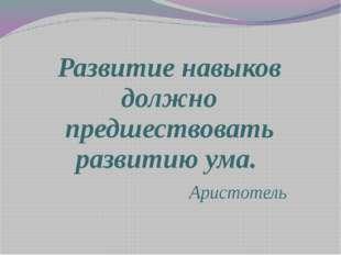 Развитие навыков должно предшествовать развитию ума. Аристотель