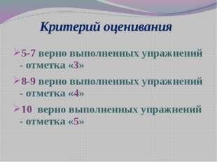 Критерий оценивания 5-7 верно выполненных упражнений - отметка «3» 8-9 верно