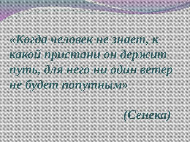 «Когда человек не знает, к какой пристани он держит путь, для него ни один ве...