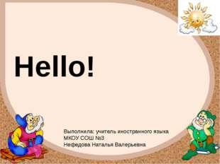 Hello! Выполнила: учитель иностранного языка МКОУ СОШ №3 Нефедова Наталья Вал
