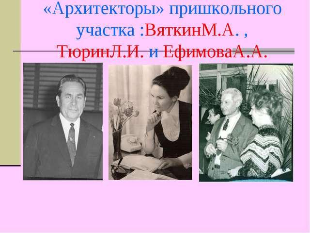«Архитекторы» пришкольного участка :ВяткинМ.А. , ТюринЛ.И. и ЕфимоваА.А.