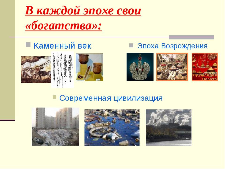 В каждой эпохе свои «богатства»: Каменный век Современная цивилизация Эпоха В...