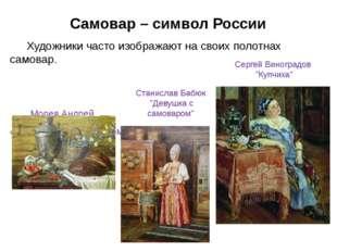 Самовар – символ России Художники часто изображают на своих полотнах самовар